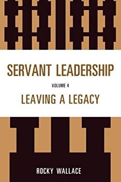 Servant Leadership, Volume 4: Leaving a Legacy 9781610486354