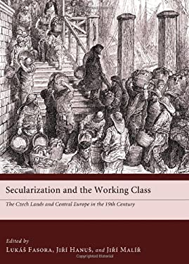 Secularization and the Working Class: The Czech Lands and Central Europe in the Nineteenth Century 9781610970143