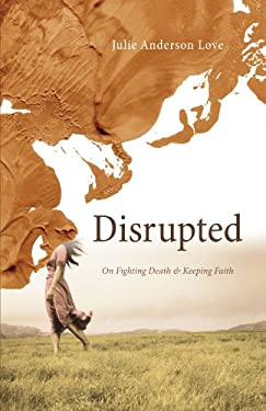 Disrupted: On Fighting Death and Keeping Faith 9781610970952