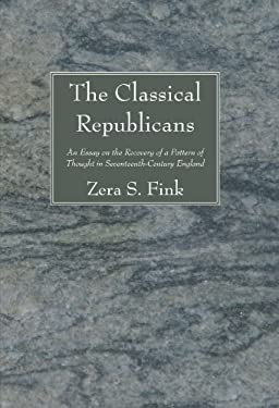 The Classical Republicans: An Essay in the Recovery of a Pattern of Thought in Seventeenth-Century England 9781610977555