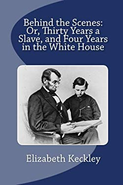 Behind the Scenes: Or, Thirty Years a Slave, and Four Years in the White House 9781611043532