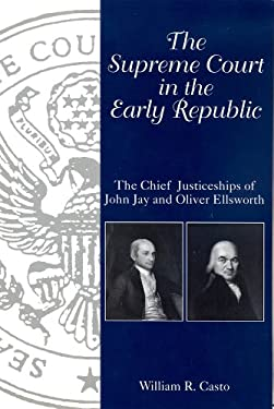 The Supreme Court in the Early Republic: The Chief Justiceships of John Jay and Oliver Ellsworth 9781611171471