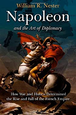 Napoleon and the Art of Diplomacy: How War and Hubris Determined the Rise and Fall of the French Empire 9781611210927