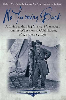 No Turning Back: A Guide to the 1864 Overland Campaign, from the Wilderness to Cold Harbor, May 4 - June 13, 1864 (Emerging Civil War Series)