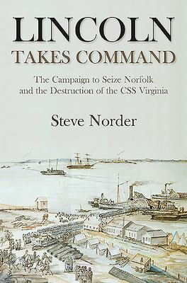 Lincoln Takes Command: The Campaign to Seize Norfolk and the Destruction of the CSS Virginia