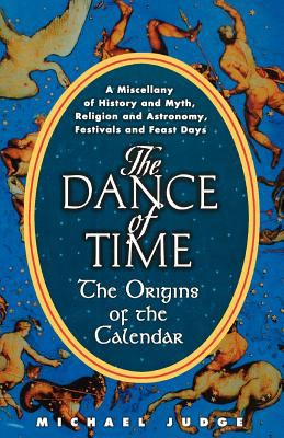 The Dance of Time: The Origins of the Calendar: A Miscellany of History and Myth, Religion and Astronomy, Festivals and Feast Days 9781611452440
