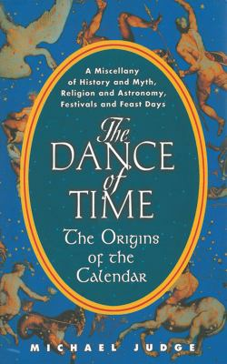 The Dance of Time: The Origins of the Calendar: A Miscellany of History and Myth, Religion and Astronomy, Festivals and Feast Days 9781611455113
