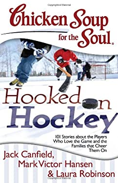 Chicken Soup for the Soul: Hooked on Hockey: 101 Stories about the Players Who Love the Game and the Families That Cheer Them on 9781611599022