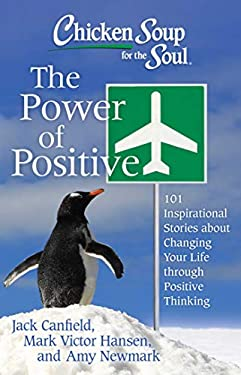 Chicken Soup for the Soul: The Power of Positive: 101 Inspirational Stories about Changing Your Life Through Positive Thinking 9781611599039