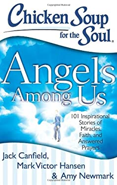 Chicken Soup for the Soul: Angels Among Us: 101 Inspirational Stories of Miracles, Faith, and Answered Prayers 9781611599060