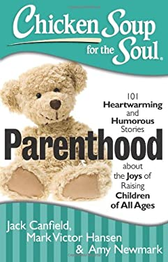 Chicken Soup for the Soul: Parenthood: 101 Heartwarming and Humorous Stories about the Joys of Raising Children of All Ages 9781611599077