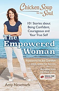 Chicken Soup for the Soul: The Empowered Woman: 101 Stories about Being Confident, Courageous and Your True Self
