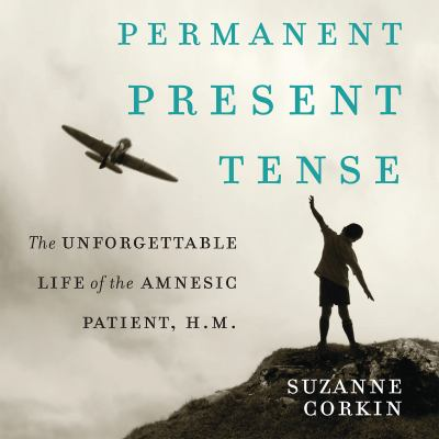 Permanent Present Tense: The Unforgettable Life of the Amnesiac Patient, H.M. 9781611749540