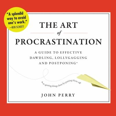 The Art of Procrastination: A Guide to Effective Dawdling, Lollygagging, and Postponing, Or, Getting Things Done by Putting Them Off 9781611749663