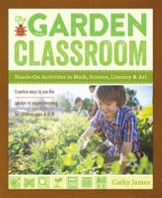 Garden Classroom : Garden-Based Activities That Promote Science, Art, and Learning in Children Ages 4 to 8