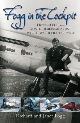 Fogg in the Cockpit: Master Railroad Artist, World War II Fighter Pilot 9781612000046