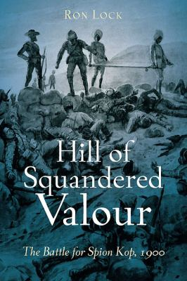Hill of Squandered Valour: The Battle for Spion Kop, 1900 9781612000077