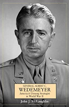 General Albert C Wedemeyer: America's Unsung Strategist in World War II 9781612000695