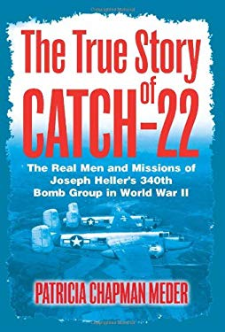 The True Story of Catch 22: The Real Men and Missions of Joseph Heller's 340th Bomb Group in World War II 9781612001036