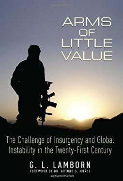 Arms of Little Value: The Challenge of Insurgency and Global Instability in the Twenty-First Century 9781612001043