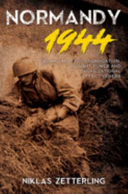 Normandy 1944: German Military Organization, Combat Power and Organizational Effectiveness