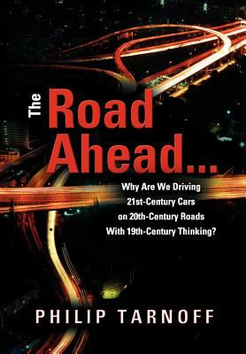The Road Ahead ... Why Are We Driving 21st-Century Cars on 20th-Century Roads with 19th-Century Thinking? 9781612045320