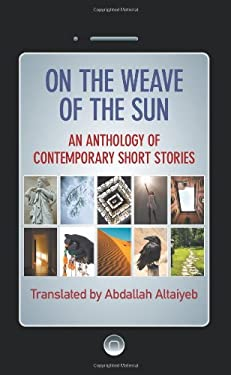 On the Weave of the Sun: An Anthology of Contemporary Short Stories by Accomplished Arab Writers 9781612047102