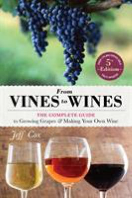 From Vines to Wines : The Complete Guide to Growing Grapes and Making Your Own Wine