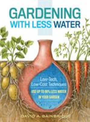 Gardening with Less Water : Low-Tech, Low-Cost Techniques for Using up to 90% Less Water in Your Garden