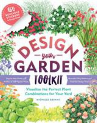 Design-Your-Garden Toolkit: Visualize the Perfect Plant Combinations for Your Yard; Step-by-Step Guide with Profiles of 128 Popular Plants, Reusable C