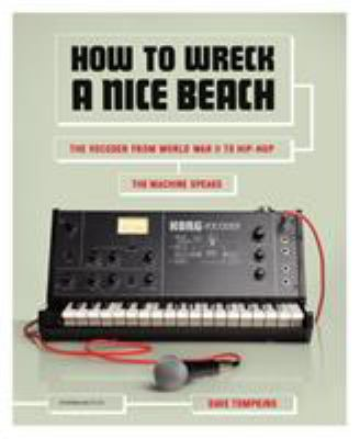 How to Wreck a Nice Beach: The Vocoder from World War II to Hip-Hop, the Machine Speaks 9781612190921
