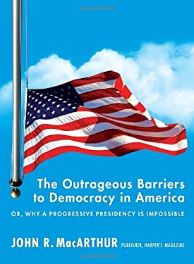 The Outrageous Barriers to Democracy in America: Or, Why a Progressive Presidency Is Impossible 9781612191379