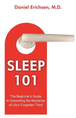 Sleep 101: The Beginner's Guide to Unraveling the Mysteries of Life's Forgotten Third 9781612330693