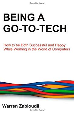 Being a Go-To-Tech: How to Be Both Successful and Happy While Working in the World of Computers 9781612331119