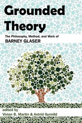 Grounded Theory: The Philosophy, Method, and Work of Barney Glaser 9781612335155