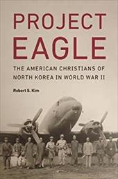 Project Eagle: The American Christians of North Korea in World War II 23713075