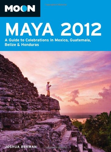 Moon Maya 2012: A Guide to Celebrations in Mexico, Guatemala, Belize & Honduras 9781612381190