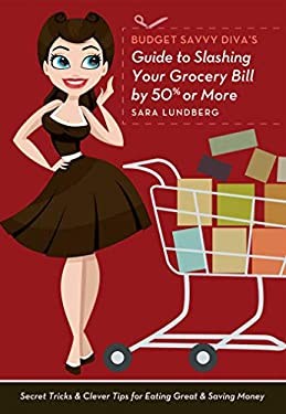 Budget Savvy Diva's Guide to Slashing Your Grocery Bill by 50% or More: Secret Tricks and Clever Tips for Eating Great and Saving Money 9781612431253