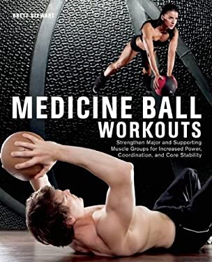 Medicine Ball Workouts: Strengthen Major and Supporting Muscle Groups for Increased Power, Coordination, and Core Stability 9781612431307