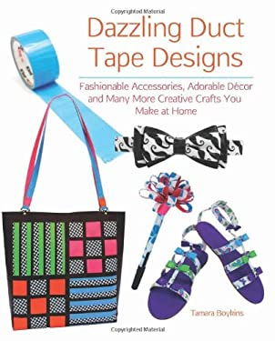 Dazzling Duct Tape Designs: Fashionable Accessories, Adorable Decor, and Many More Creative Crafts You Make at Home 9781612431338