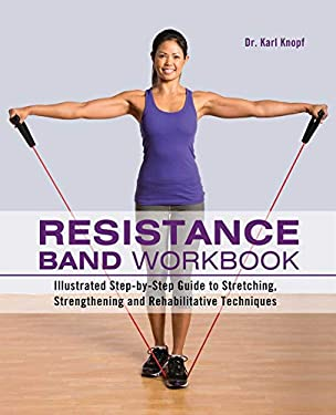 Resistance Band Workbook : Illustrated Step-By-Step Guide to Stretching, Strengthening and Rehabilitative Techniques