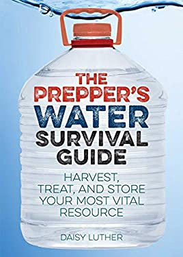 Prepper's Water Survival Guide : Harvest, Treat, and Store Your Most Vital Resource