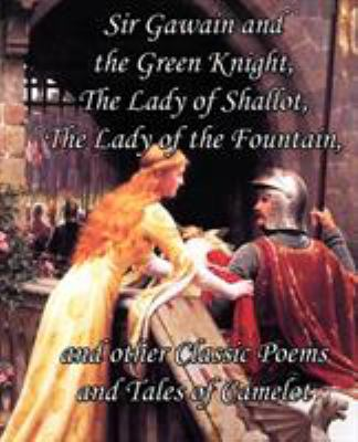Sir Gawain and the Green Knight, the Lady of Shallot, the Lady of the Fountain, and Other Classic Poems and Tales of Camelot 9781613350034