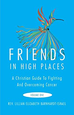 Friends in High Places: A Christian Guide to Fighting and Overcoming Cancer, Volume One 9781613464427