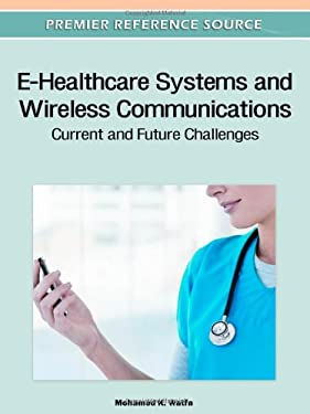 E-Healthcare Systems and Wireless Communications: Current and Future Challenges 9781613501238