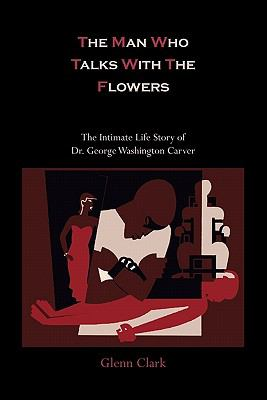 The Man Who Talks with the Flowers-The Intimate Life Story of Dr. George Washington Carver 9781614270669