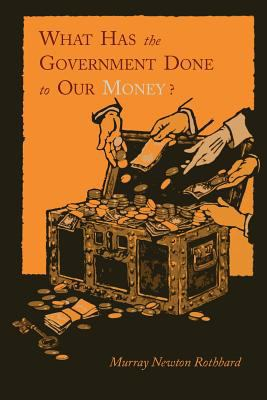 What Has the Government Done to Our Money? [Reprint of First Edition] 9781614271345