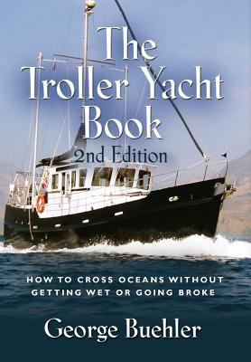 The Troller Yacht Book: How to Cross Oceans Without Getting Wet or Going Broke - 2nd Edition 9781614344728