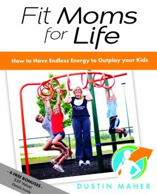 Fit Moms for Life: How to Have Endless Energy to Outplay Your Kids 9781614480808