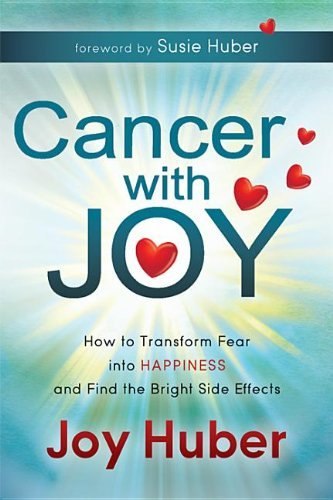 Cancer with Joy: How to Transform Fear Into Happiness and Find the Bright Side Effects 9781614481010